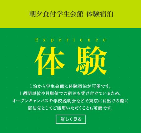 体験 朝夕食付学生会館 体験宿泊 1泊から学生会館に体験宿泊が可能です。1週間単位や月単位での宿泊も受け付けているため、オープンキャンパスや学校説明会などで東京にお出での際に宿泊先としてご活用いただくことも可能です。