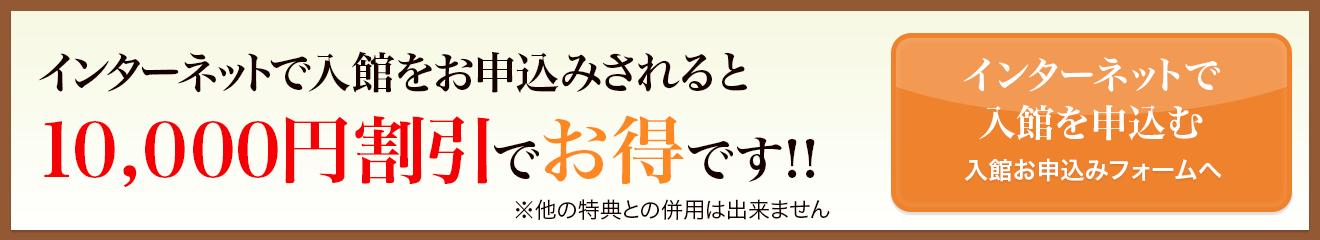 インターネットで入館をお申し込みされると10,000円割引でお得です!!